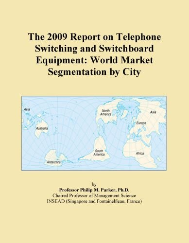 The 2009 Report on Telephone Switching and Switchboard Equipment: World Market Segmentation by City