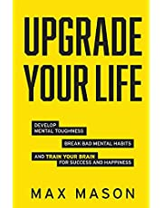 Upgrade Your Life: Develop Mental Toughness, Break Bad Mental Habits and Train Your Brain for Success and Happiness