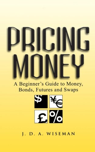 Pricing Money: A Beginner's Guide to Money, Bonds, Futures and Swaps by Wiley
