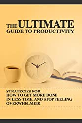 The Ultimate Guide to Productivity: How To Get More Done In Less Time, And Stop Feeling Overwhelmed (Productivity For High Achievers, Productivity, Productivity ... Task Management Book 1) (English Edition)