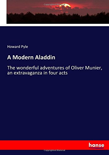 Download A Modern Aladdin: The wonderful adventures of Oliver Munier, an extravaganza in four acts PDF