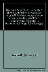 Der Sinn des Lebens: Gedanken über die Aufgaben der Biologie mitgeteilt in einer Interpretation der zu Bonn 1824 gehaltenen Vorlesung des Johannes ... Naturbetrachtung (Scheidewege)