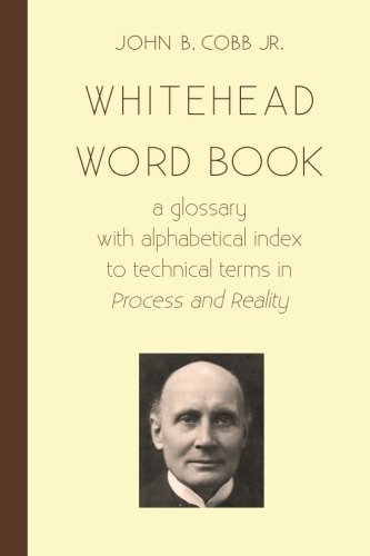 Whitehead Word Book: A Glossary With Alphabetical Index To Technical Terms In Process And Reality (Toward Ecological Civilzation) (Volume 8)