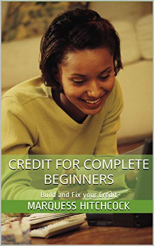 Credit for Complete Beginners: Build and Fix your Credit by [Hitchcock, Marquess]