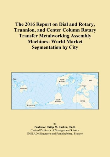 The 2016 Report on Dial and Rotary, Trunnion, and Center Column Rotary Transfer Metalworking Assembly Machines: World Market Segmentation by City
