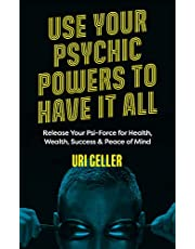 Use Your Psychic Powers to Have It All: Release Your Psi-Force for Health, Wealth, Success & Peace of Mind