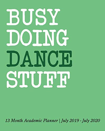 Busy Doing Dance Stuff: 13 Month Academic Planner July 2019 - July 2020 ()