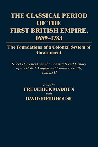 (The Classical Period of the First British Empire, 1689-1783: The Foundations of a Colonial System of Government: Select Documents on the Constitutional History of the British Empire and Commonwealth, Volume II (Documents in Imperial History))