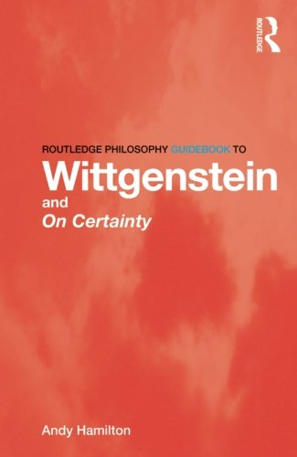 Routledge Philosophy GuideBook to Wittgenstein and On Certainty (Routledge Philosophy GuideBooks)
