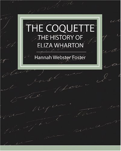 hannah webster foster coquette essays Analysis of the coquette throught meaning hannah webster foster's intention for writing the coquette was to show that everyone is given a choice in life, good and.