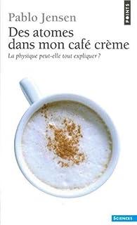 Des atomes dans mon café crème : la physique peut-elle tout expliquer?, Jensen, Pablo