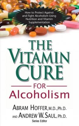 The Vitamin Cure for Alcoholism: How to Protect Against and Fight Alcoholism Using Nutrition and Vitamin Supplementation [Paperback] [2009] (Author) Abram Hoffer, Andrew W. Saul