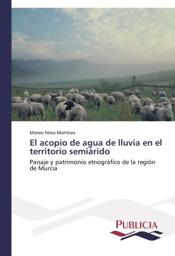 El acopio de agua de lluvia en el territorio semiárido Paisaje y patrimonio etnográfico de la región de Murcia  [Férez Martínes, Mateo] (Tapa Blanda)