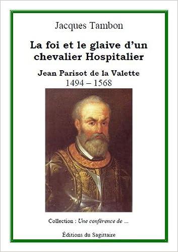 Jean Parisot De La Valette La Foi Et Le Glaive D Un Chevalier 9782917202159 Amazon Com Books