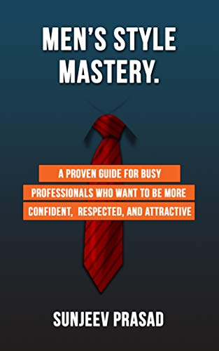 Men#039s Style Mastery: A Proven Guide For Busy Professionals Who Want To Be More Confident Respected And Attractive By Dressing Well