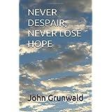 NEVER DESPAIR, NEVER LOSE HOPE