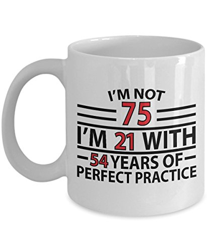 75th Birthday Gift Mug - I'm Not 75 I'm 21 With 54 Years Of Perfect Practice Unique Novelty Gag Gift Idea for Grandpa Grandma Mom Dad Husband Wife Friend Men Women Boss Uncle Aunt 11oz Coffee Tea Cup