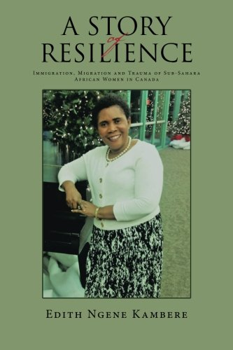 Read Online A STORY OF RESILIENCE: Immigration, Migration and Trauma of Sub-Sahara African Women in Canada PDF