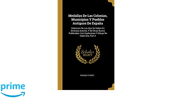 Medallas de Las Colonias, Municipios Y Pueblos Antiguos de España: Coleccion de Las Que Se Hallan En Diversos Autores, Y de Otras Nunca Publicadas: .