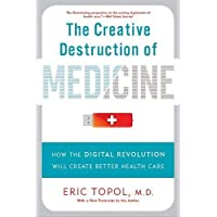 The Creative Destruction of Medicine (Revised and Expanded Edition): How the Digital Revolution Will Create Better…