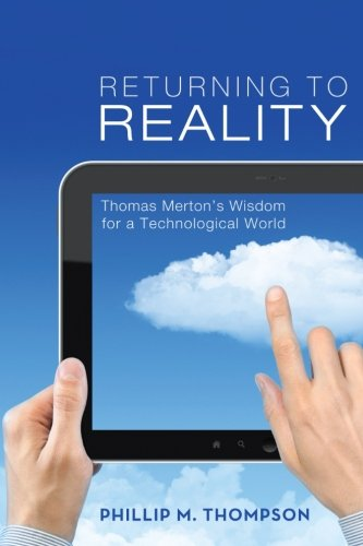Returning to Reality: Thomas Mertons Wisdom for a Technological World