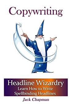 Copywriting Wizardry: Learn How to Write Spellbinding Headlines (Art of Writing Book 2) by [Chapman, Jack]