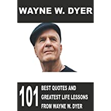 Wayne W. Dyer: 101 Best Quotes and Greatest Life Lessons from Wayne W. Dyer ((Dr. Dyer, Dr. Wayne Dyer, Dr. Wayne))