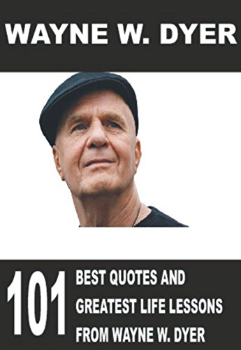 Wayne W. Dyer: 101 Best Quotes and Greatest Life Lessons from Wayne W. Dyer ((Dr. Dyer, Dr. Wayne Dyer, Dr. Wayne)) (English Edition)