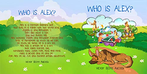 Who Is Alex?: Alex Is A German Shepard Dog That Lives In A Family With Two Young Boys, Joseph 10 And Benjamin 7. They Also Have A Cat And Two Guinea Pigs. Alex Watches Joseph And Benjamin Intently