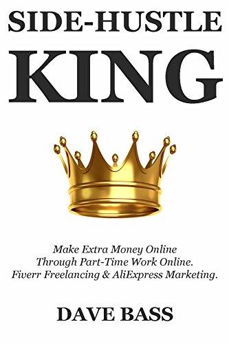 Side-Hustle King:  Make Extra Money Online Through Part-Time Work Online. Fiverr Freelancing & AliExpress Marketing. (Make Money China)