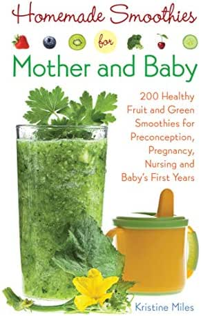 Homemade Smoothies for Mother and Baby: 300 Healthy Fruit and Green Smoothies for Preconception, Pregnancy, Nursing and Baby's First Years