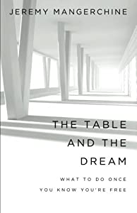 The Table and the Dream: What to Do once You Know You're Free by Jeremy Mangerchine (2015-11-14)