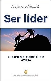 Ser líder: La dichosa capacidad de dar AYUDA de [Zárate, Alejandro Ariza ]