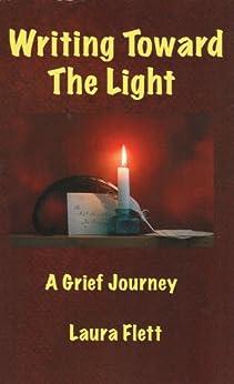 Writing Toward the Light - A Grief Journey by [Flett, Laura]