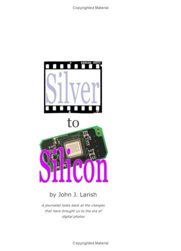 Download Silver To Silicon: A Journalist Looks Back At The Changes That Have Brought Us To The Era Of Digital Photos. pdf