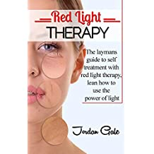Red Light Therapy: The Layman's Guide to Self-Treatment with Red Light Therapy; Learn How to Use the Power of Light