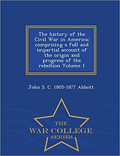 The history of the Civil War in America; comprising a full and impartial account of the origin and progress of the rebellion Volume 1 - War College Series