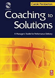 Coaching to Solutions: A Manager's Toolkit for Performance Delivery