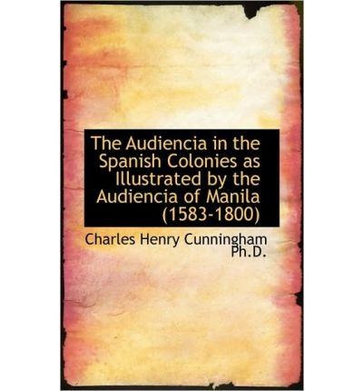 The Audiencia in the Spanish Colonies as Illustrated by the Audiencia of Manila (1583-1800) (Hardback) - Common pdf epub