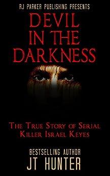 Devil in The Darkness: True Story of Serial Killer ISRAEL KEYES by [Hunter, J.T., Parker,RJ]