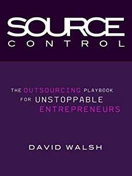 Source Control: The Outsourcing Playbook for Unstoppable Entrepreneurs by [Walsh, David]