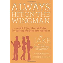 Always Hit on the Wingman: …and 9 Other Secret Rules for Getting the Love Life You Want