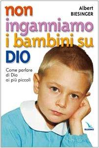 Non inganniamo i bambini su Dio. Come parlare di Dio ai più piccoli Albert Biesinger