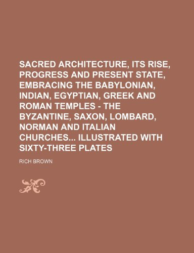Sacred Architecture, its rise, progress and present state, embracing the babylonian, indian, egyptian, greek and roman temples - the byzantine, saxon, ... churches illustrated with sixty-three plates