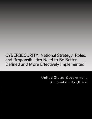 CYBERSECURITY: National Strategy, Roles, and Responsibilities Need to Be Better Defined and More Effectively Implemented ebook
