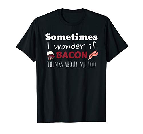 I Wonder If Bacon Thinks About Me Too T-Shirt Gift ()