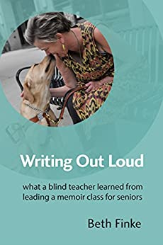Writing Out Loud: What a Blind Teacher Learned from Leading a Memoir Class for Seniors by [Finke, Beth]