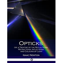 Opticks or, a Treatise of the Reflections, Refractions, Inflections, and Colours of Light: (Illustrated)