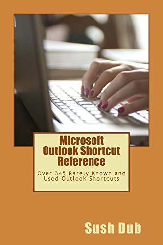 Microsoft Outlook Shortcut Reference: Over 345 Rarely Known and Used Outlook Shortcuts (Microsoft Office Outlook 2013 Tips And Tricks)