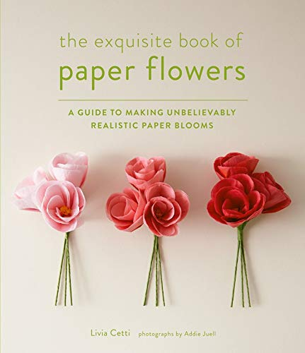 (The Exquisite Book of Paper Flowers: A Guide to Making Unbelievably Realistic Paper Blooms)